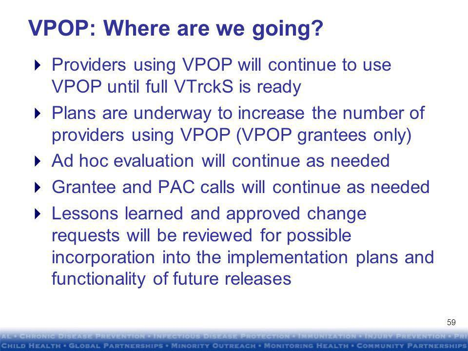 DRAFTDRAFT DRAFTDRAFT VPOP: Acting on the evaluation findings VTrckS Identity Proofing CQI –Initiated due to a number of concerns raised by grantees and providers –Document necessity for identity proofing process –Expand definition of who can proof a users identity –Create materials to educate and guide end users through the process –Improve the grantees ability to monitor the status of providers in the identity proofing process 58