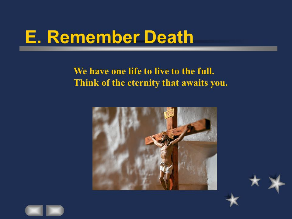 E. Remember Death We have one life to live to the full. Think of the eternity that awaits you.