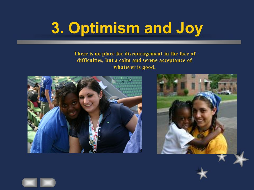 3. Optimism and Joy There is no place for discouragement in the face of difficulties, but a calm and serene acceptance of whatever is good.