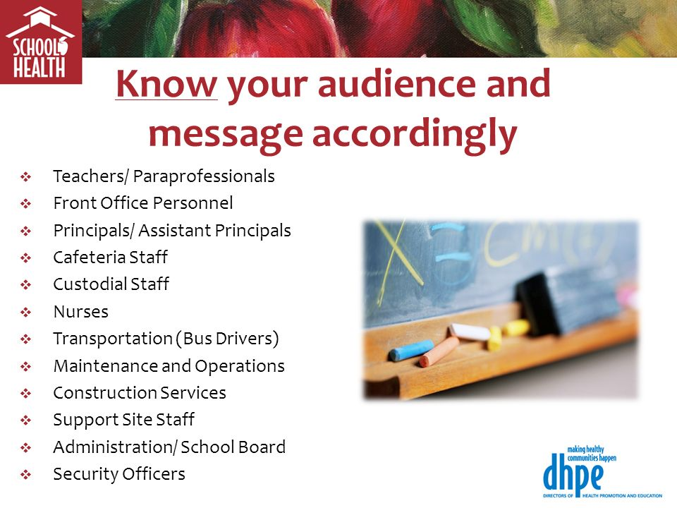 Know your audience and message accordingly Teachers/ Paraprofessionals Front Office Personnel Principals/ Assistant Principals Cafeteria Staff Custodial Staff Nurses Transportation (Bus Drivers) Maintenance and Operations Construction Services Support Site Staff Administration/ School Board Security Officers