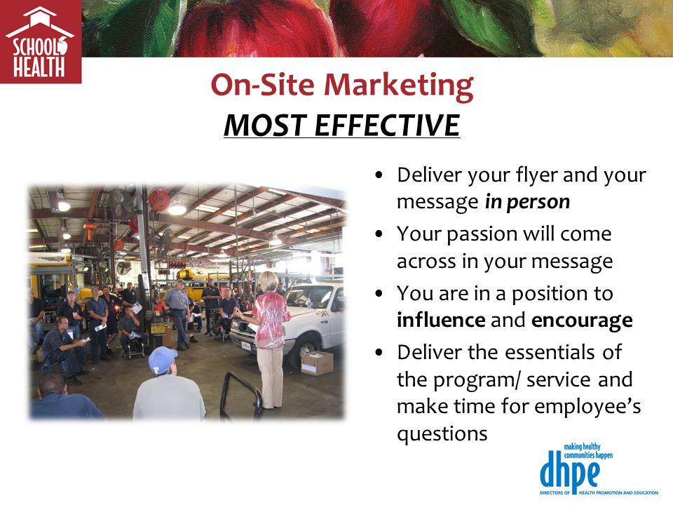 On-Site Marketing MOST EFFECTIVE Deliver your flyer and your message in person Your passion will come across in your message You are in a position to influence and encourage Deliver the essentials of the program/ service and make time for employees questions