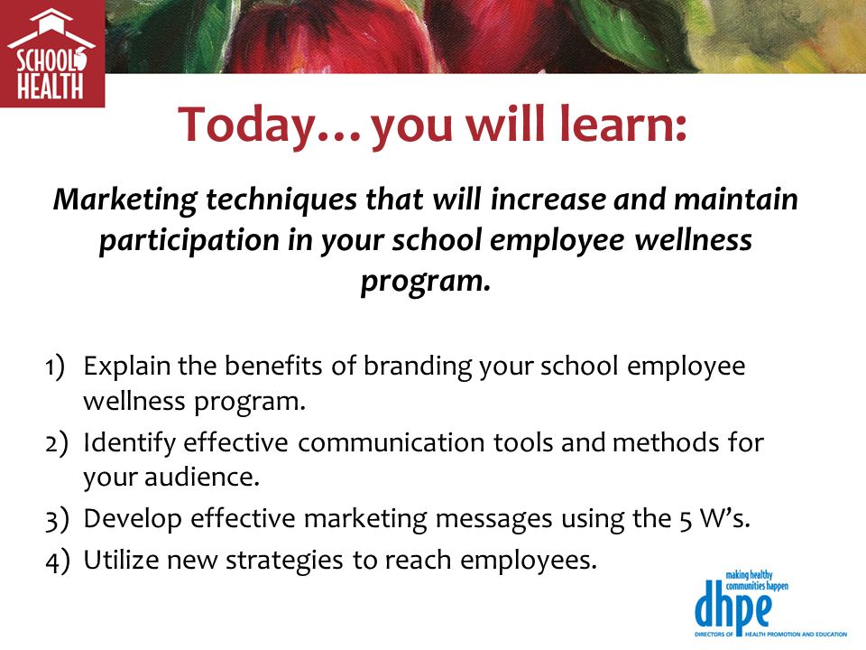 Today…you will learn: Marketing techniques that will increase and maintain participation in your school employee wellness program.