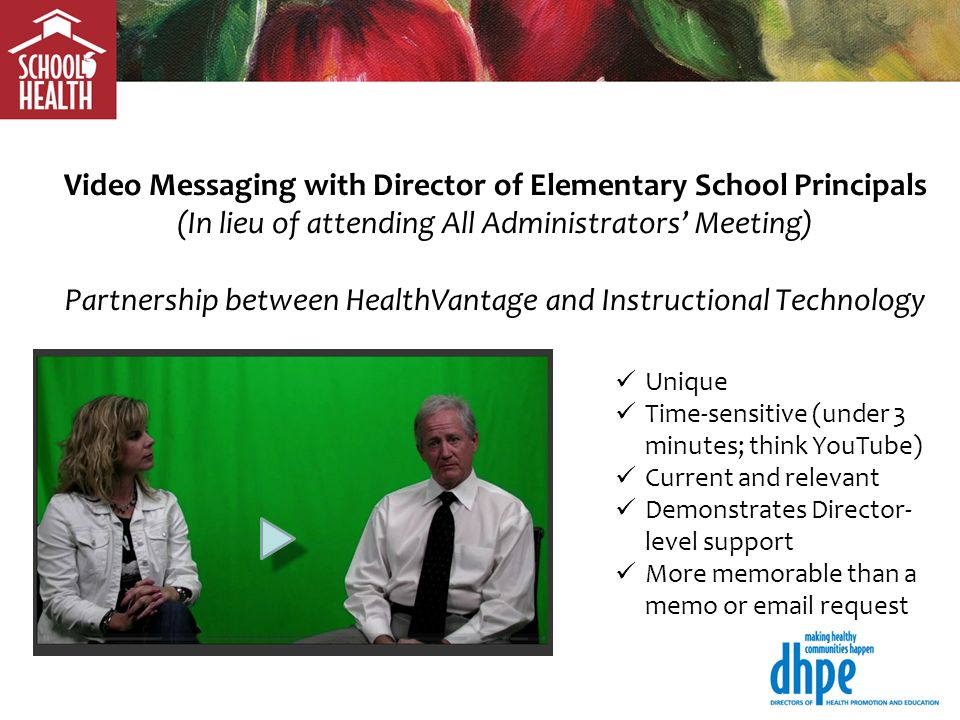 Video Messaging with Director of Elementary School Principals (In lieu of attending All Administrators Meeting) Partnership between HealthVantage and Instructional Technology Unique Time-sensitive (under 3 minutes; think YouTube) Current and relevant Demonstrates Director- level support More memorable than a memo or  request