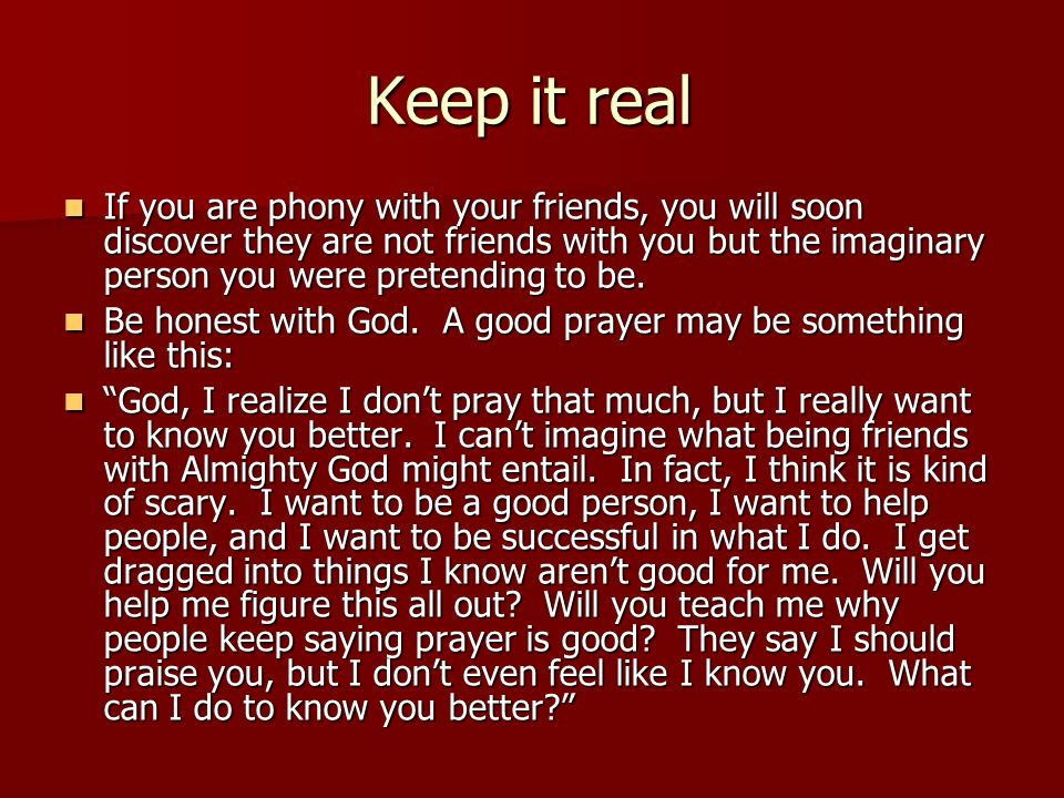Keep it real If you are phony with your friends, you will soon discover they are not friends with you but the imaginary person you were pretending to