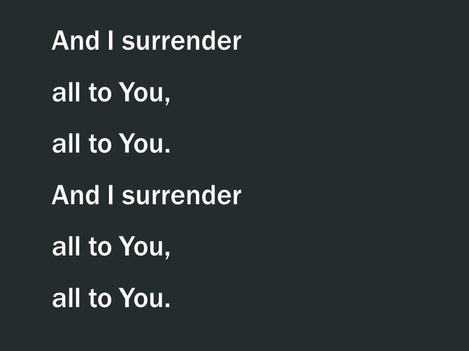 And I surrender all to You, all to You. And I surrender all to You, all to You.