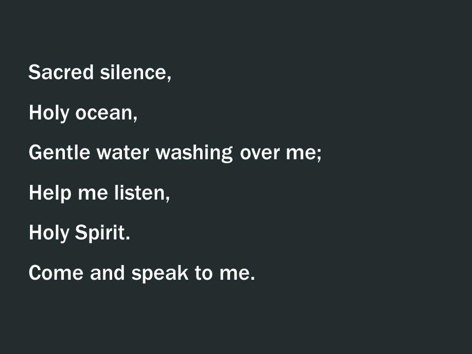 Sacred silence, Holy ocean, Gentle water washing over me; Help me listen, Holy Spirit. Come and speak to me.