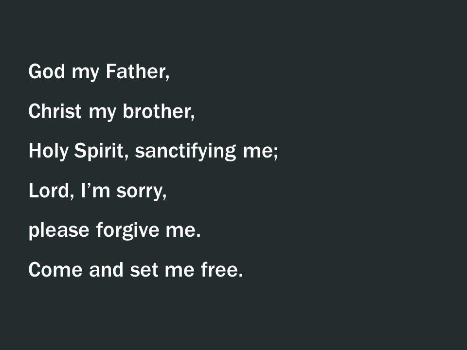 God my Father, Christ my brother, Holy Spirit, sanctifying me; Lord, Im sorry, please forgive me. Come and set me free.