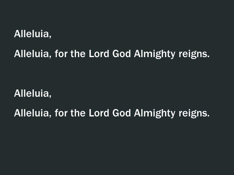 Alleluia, Alleluia, for the Lord God Almighty reigns. Alleluia, Alleluia, for the Lord God Almighty reigns.