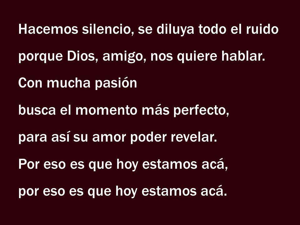 Hacemos silencio, se diluya todo el ruido porque Dios, amigo, nos quiere hablar. Con mucha pasión busca el momento más perfecto, para así su amor pode