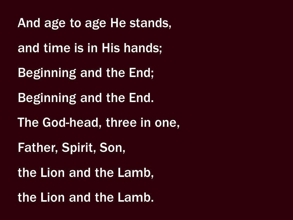 And age to age He stands, and time is in His hands; Beginning and the End; Beginning and the End. The God-head, three in one, Father, Spirit, Son, the