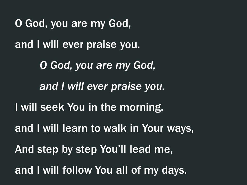 O God, you are my God, and I will ever praise you. O God, you are my God, and I will ever praise you. I will seek You in the morning, and I will learn