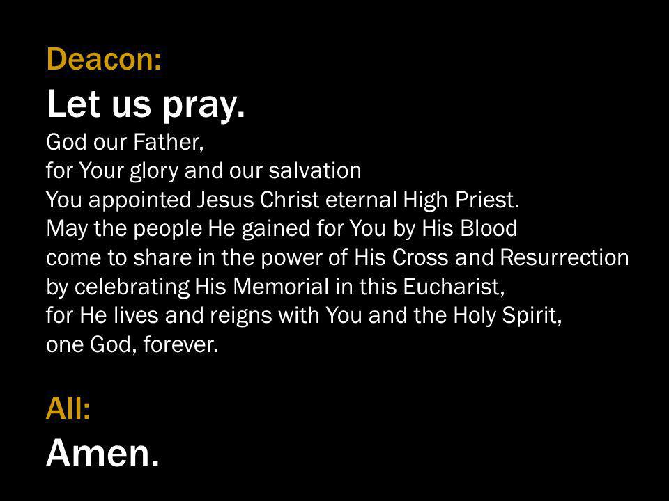 Deacon: Let us pray. God our Father, for Your glory and our salvation You appointed Jesus Christ eternal High Priest. May the people He gained for You