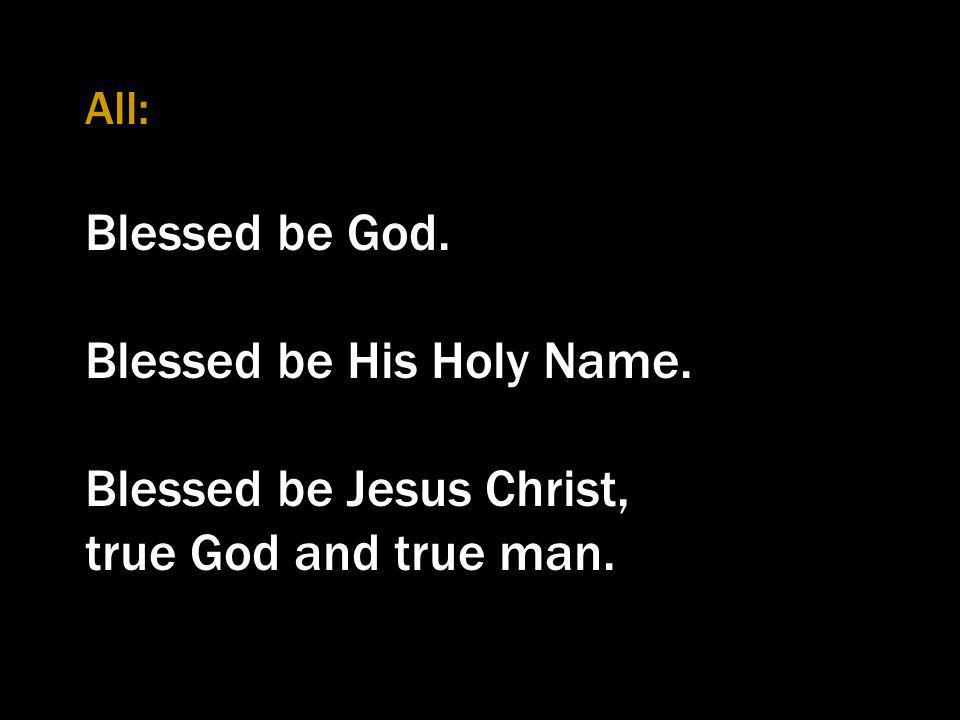 All: Blessed be God. Blessed be His Holy Name. Blessed be Jesus Christ, true God and true man.