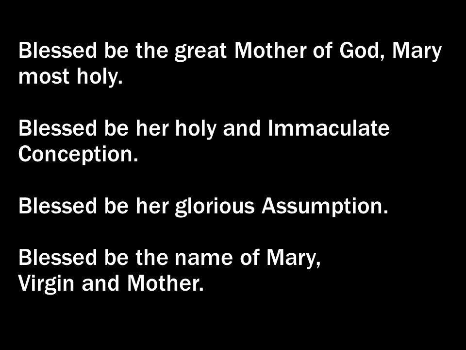 Blessed be the great Mother of God, Mary most holy. Blessed be her holy and Immaculate Conception. Blessed be her glorious Assumption. Blessed be the