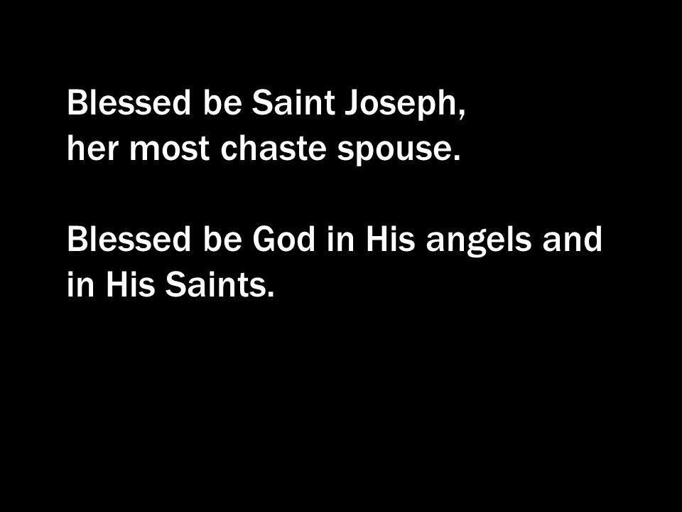 Blessed be Saint Joseph, her most chaste spouse. Blessed be God in His angels and in His Saints.