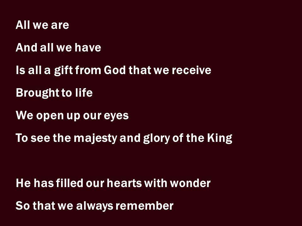 All we are And all we have Is all a gift from God that we receive Brought to life We open up our eyes To see the majesty and glory of the King He has