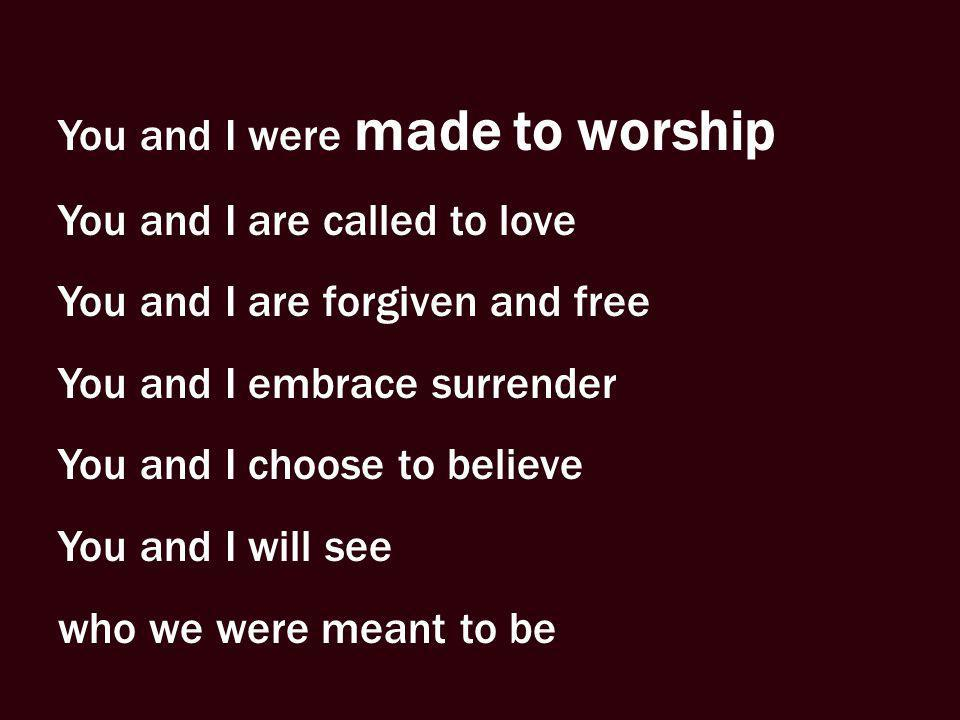 You and I were made to worship You and I are called to love You and I are forgiven and free You and I embrace surrender You and I choose to believe Yo