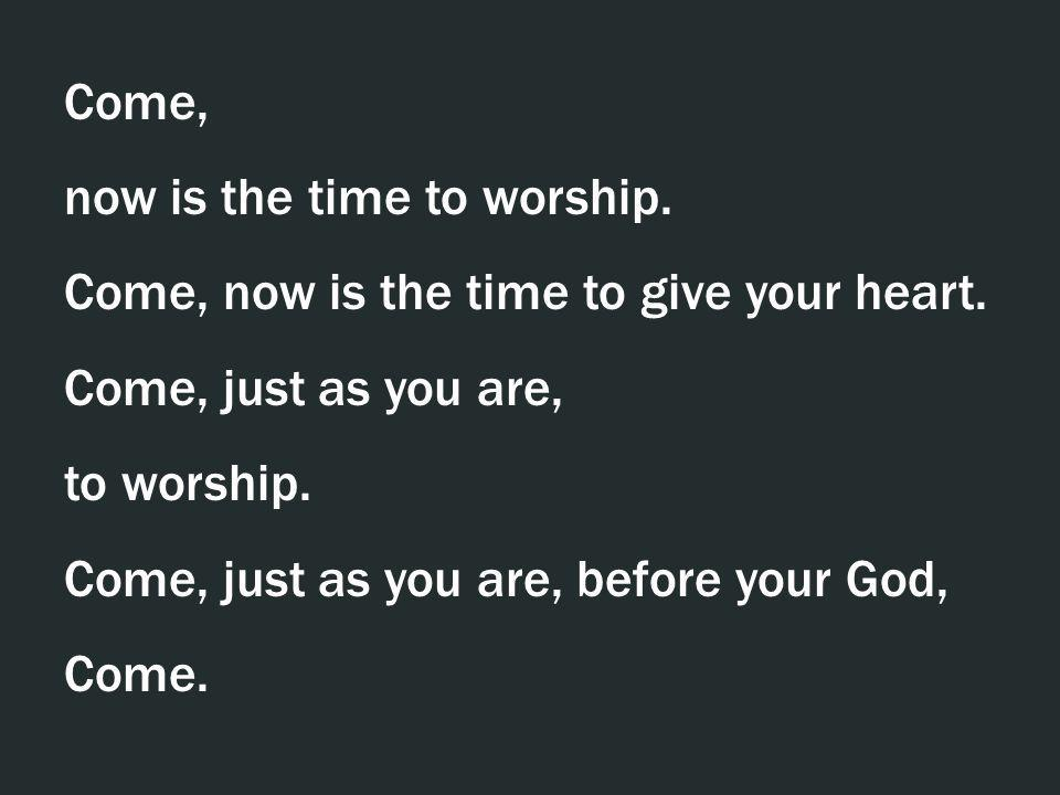 Come, now is the time to worship. Come, now is the time to give your heart. Come, just as you are, to worship. Come, just as you are, before your God,
