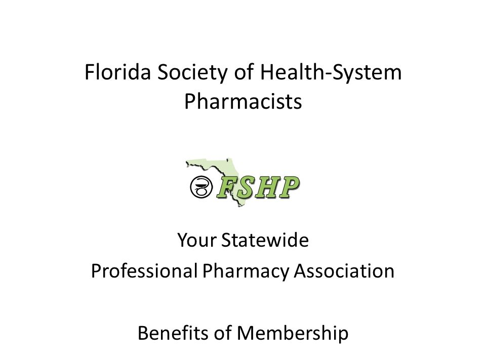 Florida Society of Health-System Pharmacists Your Statewide Professional Pharmacy Association Benefits of Membership