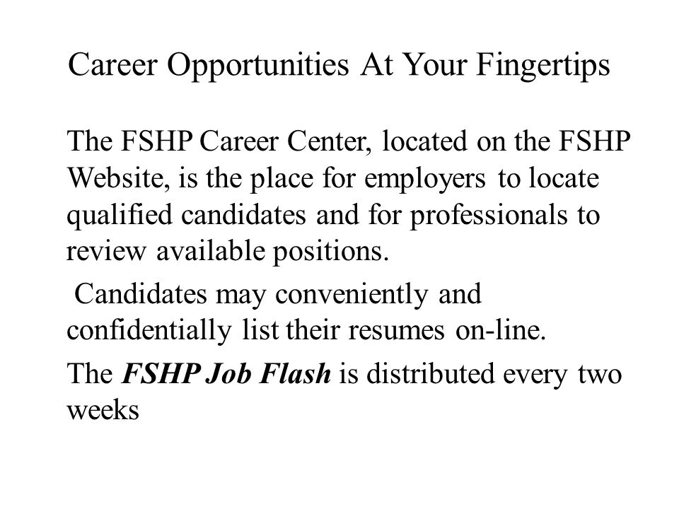 Career Opportunities At Your Fingertips The FSHP Career Center, located on the FSHP Website, is the place for employers to locate qualified candidates and for professionals to review available positions.