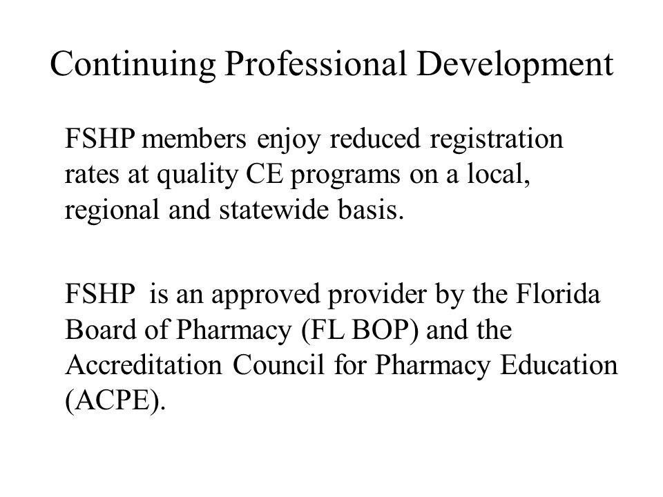 Continuing Professional Development FSHP members enjoy reduced registration rates at quality CE programs on a local, regional and statewide basis.