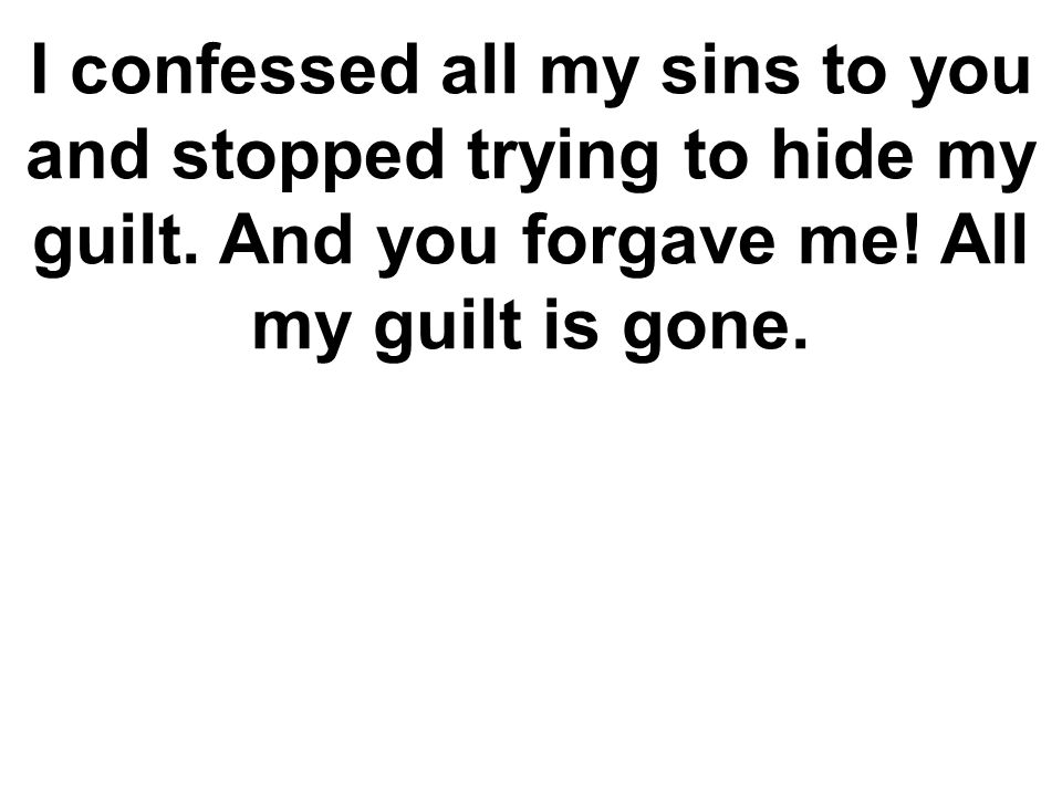 I confessed all my sins to you and stopped trying to hide my guilt. And you forgave me! All my guilt is gone.