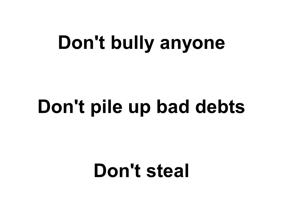 Don't bully anyone Don't pile up bad debts Don't steal