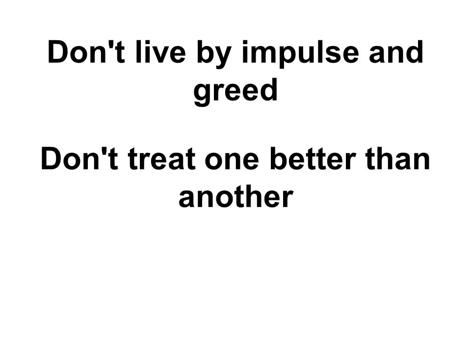 Don't live by impulse and greed Don't treat one better than another