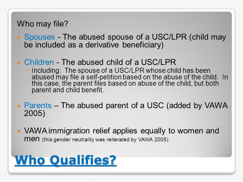 Who Qualifies? Who may file? Spouses - The abused spouse of a USC/LPR (child may be included as a derivative beneficiary) Children - The abused child