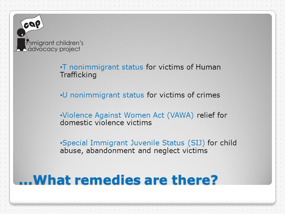 ...What remedies are there? T nonimmigrant status for victims of Human Trafficking U nonimmigrant status for victims of crimes Violence Against Women