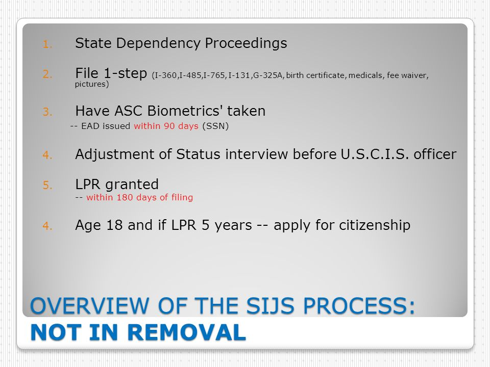 OVERVIEW OF THE SIJS PROCESS: NOT IN REMOVAL 1. State Dependency Proceedings 2. File 1-step (I-360,I-485,I-765, I-131,G-325A, birth certificate, medic