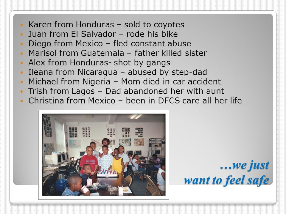 …we just want to feel safe Karen from Honduras – sold to coyotes Juan from El Salvador – rode his bike Diego from Mexico – fled constant abuse Marisol