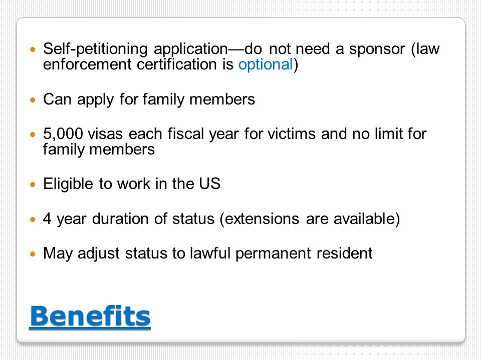 Benefits Self-petitioning applicationdo not need a sponsor (law enforcement certification is optional) Can apply for family members 5,000 visas each f