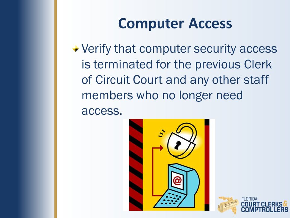 Computer Access Verify that computer security access is terminated for the previous Clerk of Circuit Court and any other staff members who no longer need access.