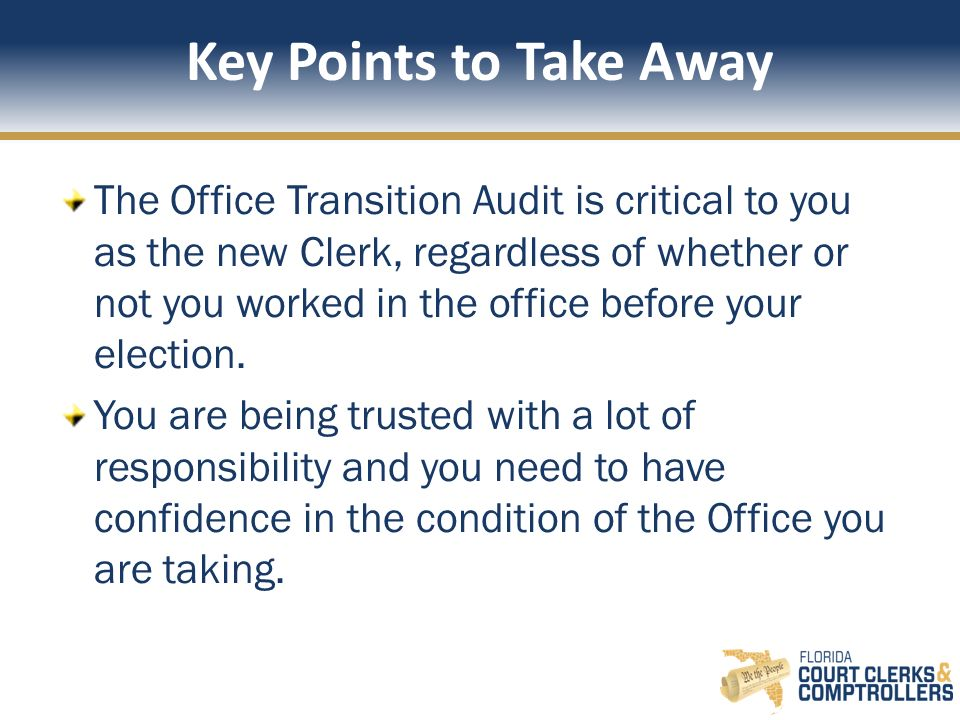 Key Points to Take Away The Office Transition Audit is critical to you as the new Clerk, regardless of whether or not you worked in the office before your election.