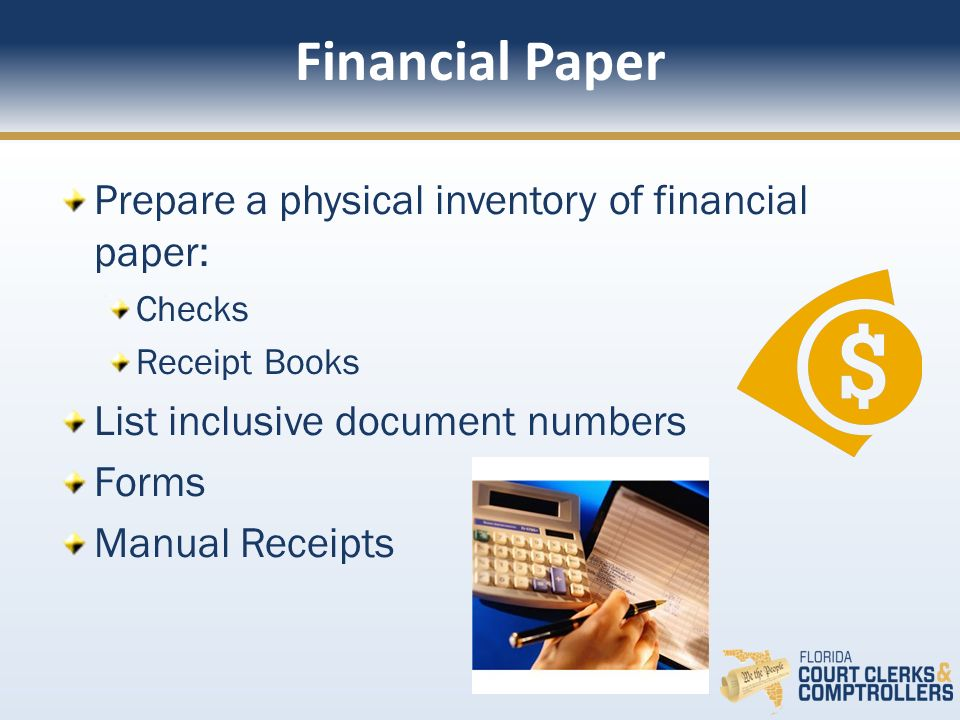 Financial Paper Prepare a physical inventory of financial paper: Checks Receipt Books List inclusive document numbers Forms Manual Receipts