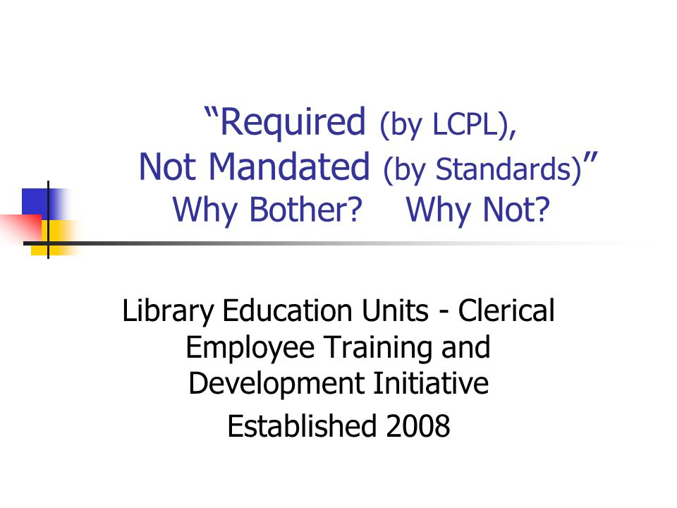 Required (by LCPL), Not Mandated (by Standards) Why Bother.
