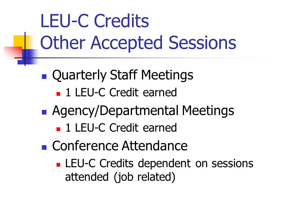 LEU-C Credits Other Accepted Sessions Quarterly Staff Meetings 1 LEU-C Credit earned Agency/Departmental Meetings 1 LEU-C Credit earned Conference Attendance LEU-C Credits dependent on sessions attended (job related)