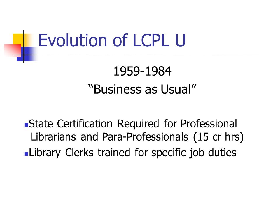 Evolution of LCPL U 1959-1984 Business as Usual State Certification Required for Professional Librarians and Para-Professionals (15 cr hrs) Library Clerks trained for specific job duties