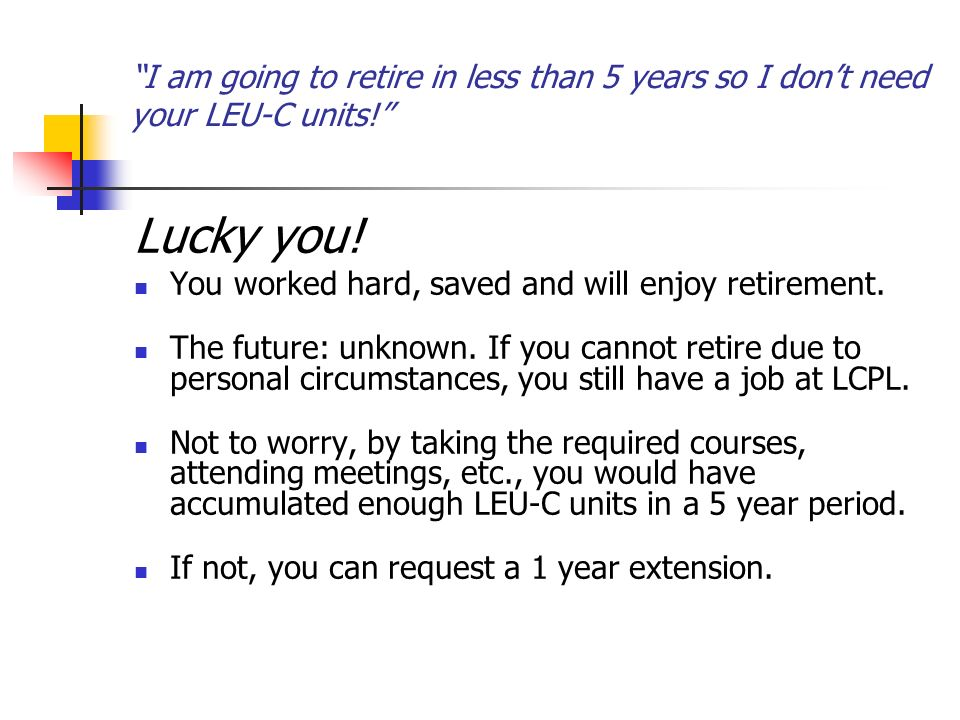 I am going to retire in less than 5 years so I dont need your LEU-C units.