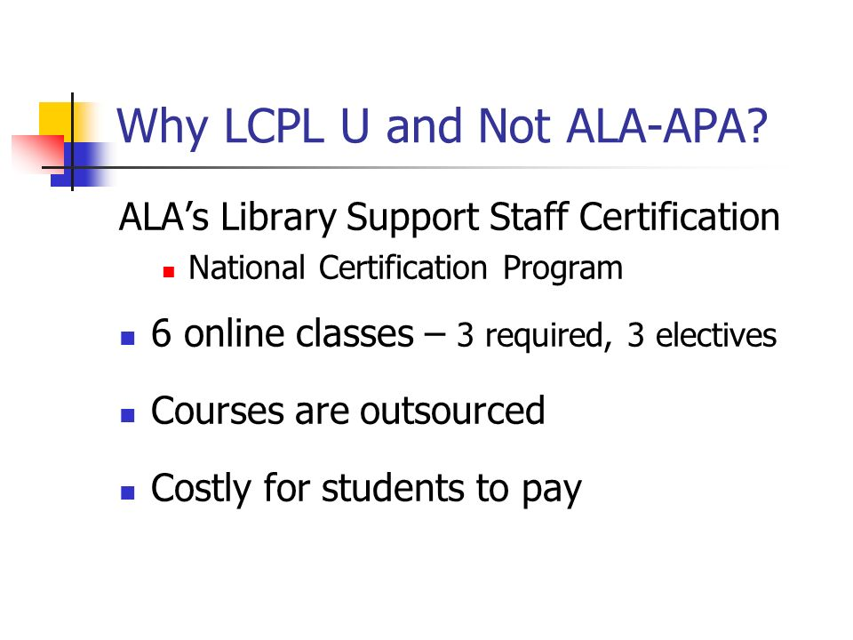 Why LCPL U and Not ALA-APA? ALAs Library Support Staff Certification National Certification Program 6 online classes – 3 required, 3 electives Courses