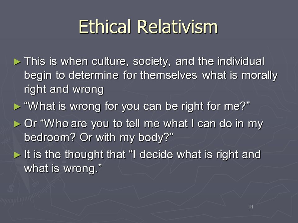11 Ethical Relativism This is when culture, society, and the individual begin to determine for themselves what is morally right and wrong This is when culture, society, and the individual begin to determine for themselves what is morally right and wrong What is wrong for you can be right for me.