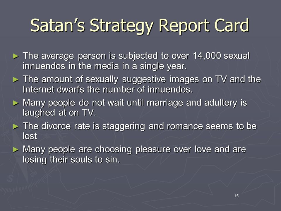 15 Satans Strategy Report Card The average person is subjected to over 14,000 sexual innuendos in the media in a single year.