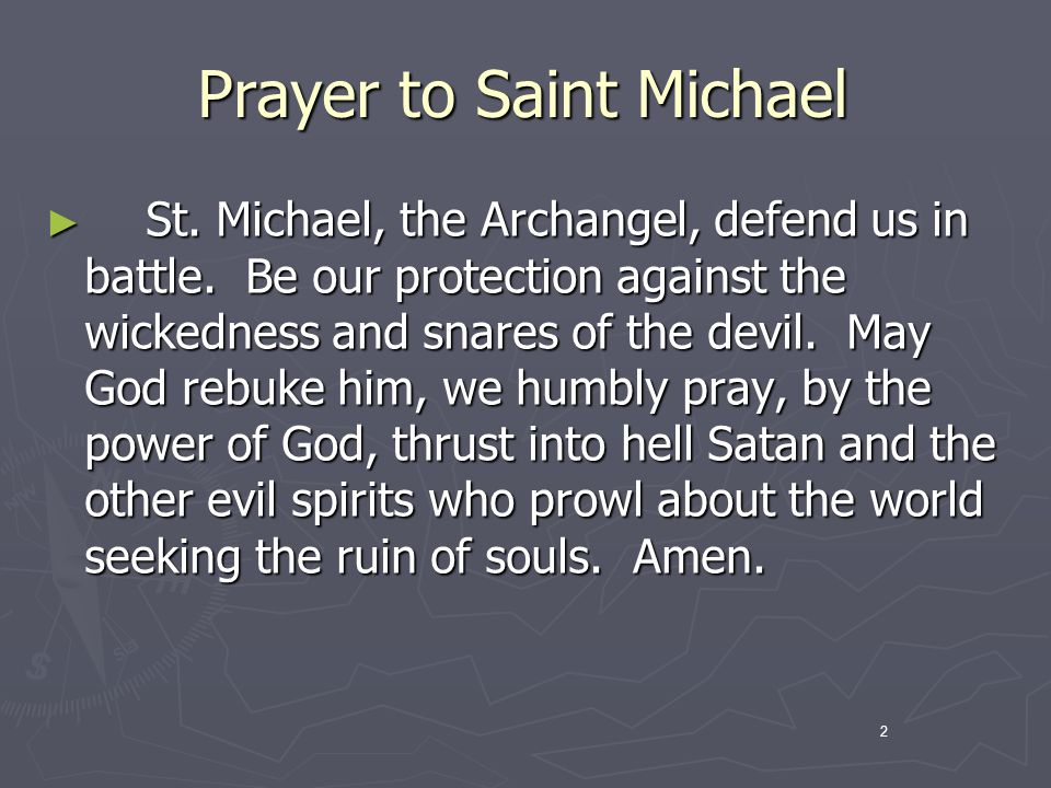 2 Prayer to Saint Michael St. Michael, the Archangel, defend us in battle. Be our protection against the wickedness and snares of the devil. May God r