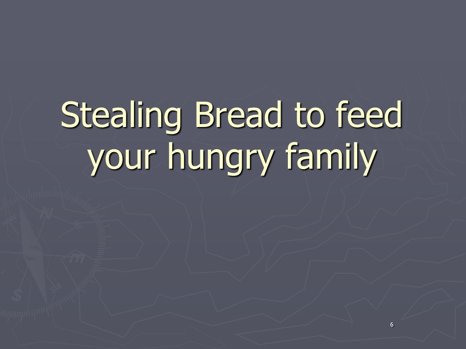 6 Stealing Bread to feed your hungry family