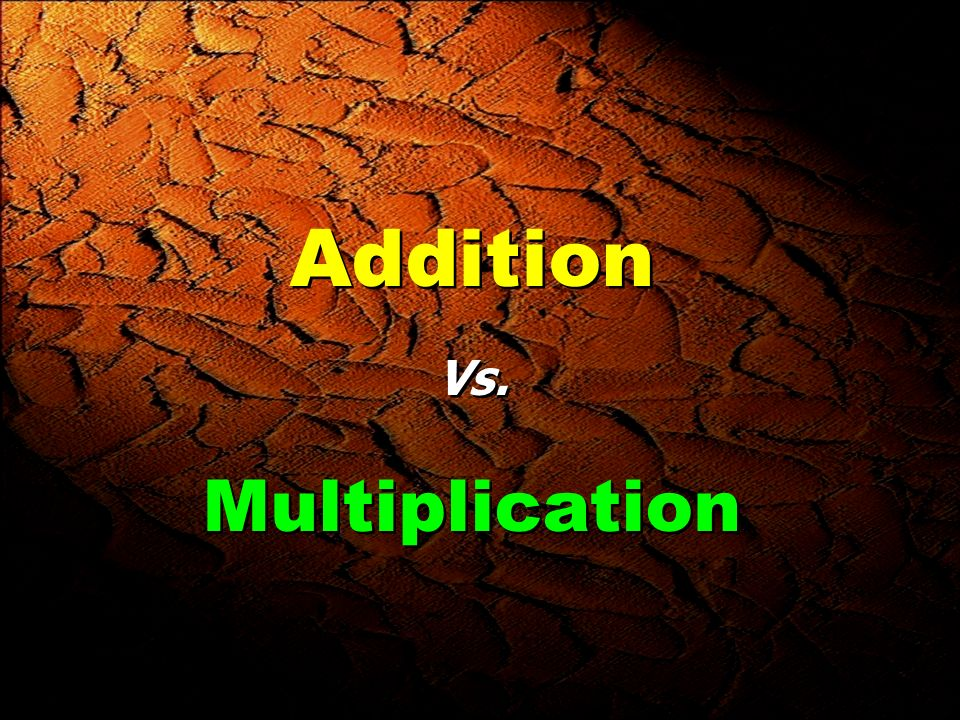 Addition Vs. Multiplication Addition Vs. Multiplication