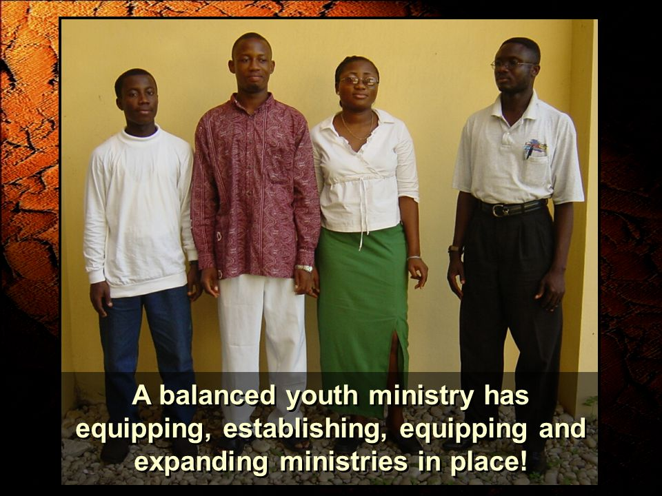 A balanced youth ministry has equipping, establishing, equipping and expanding ministries in place!
