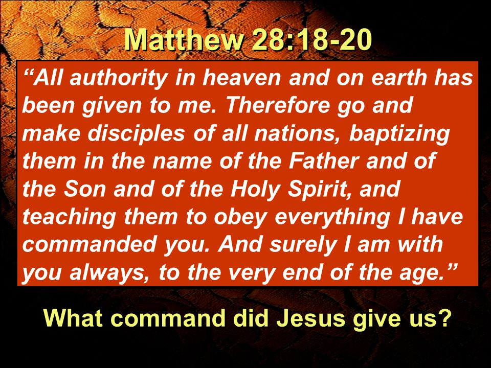 Matthew 28:18-20 What command did Jesus give us? All authority in heaven and on earth has been given to me. Therefore go and make disciples of all nat