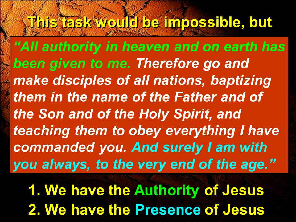 This task would be impossible, but All authority in heaven and on earth has been given to me. Therefore go and make disciples of all nations, baptizin