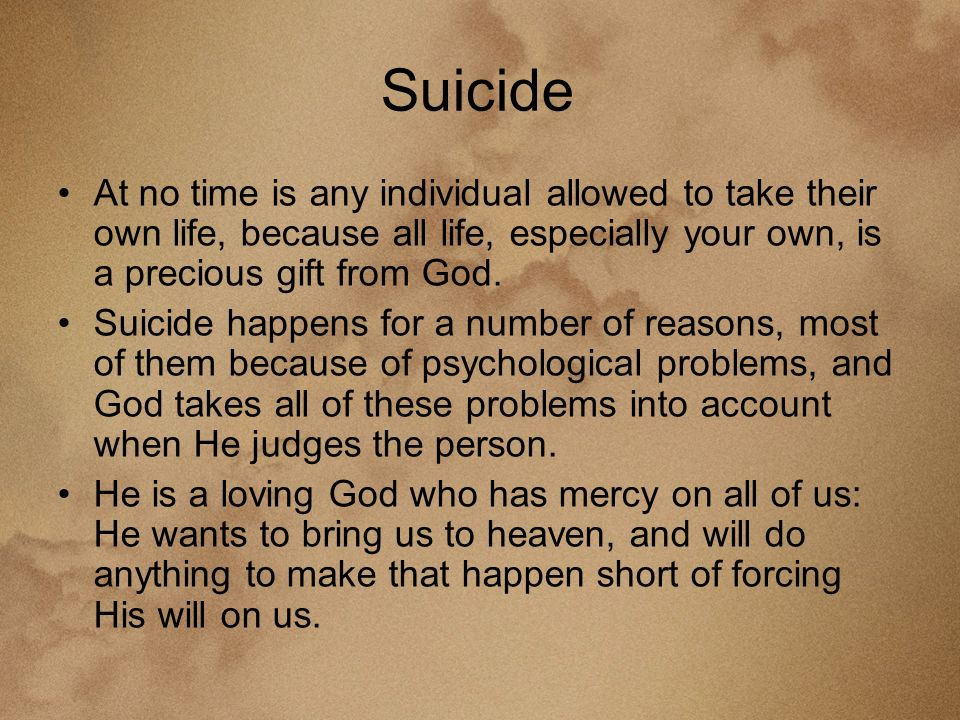 Suicide At no time is any individual allowed to take their own life, because all life, especially your own, is a precious gift from God.
